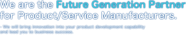 We are the Future Generation Partner for Product/Service Manufacturers.- We will bring innovation into your product development capability and lead you to business success.
